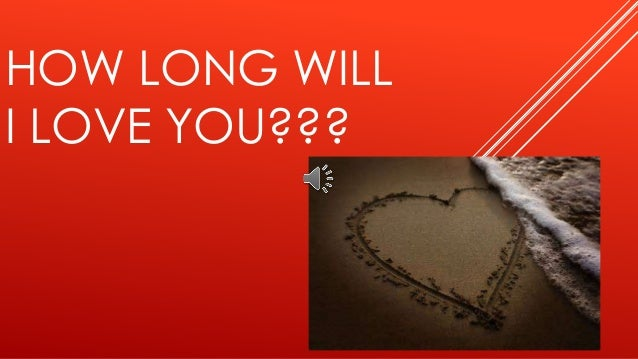 HOW LONG WILL I LOVE YOU???