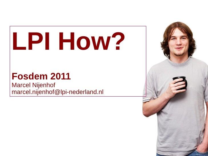 LPI How?Fosdem 2011Marcel Nijenhofmarcel.nijenhof@lpi-nederland.nl