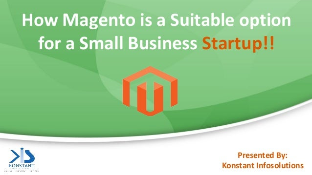 How Magento is a Suitable option for a Small Business Startup!! Presented By: Konstant Infosolutions