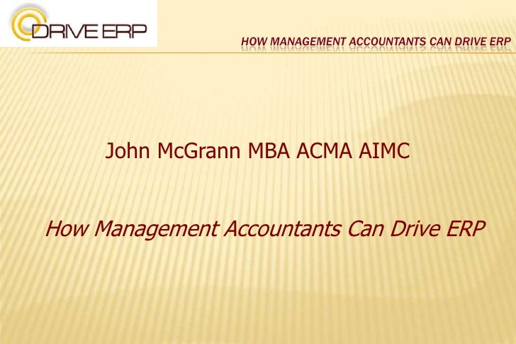 How Management Accountants Can Drive ERP<br />John McGrann MBA ACMA AIMC<br />How Management Accountants Can Drive ERP<br />