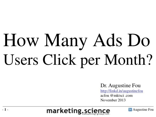 How Many Ads Do Users Click per Month? Dr. Augustine Fou http://linkd.in/augustinefou acfou @mktsci .com November 2013 -1-...