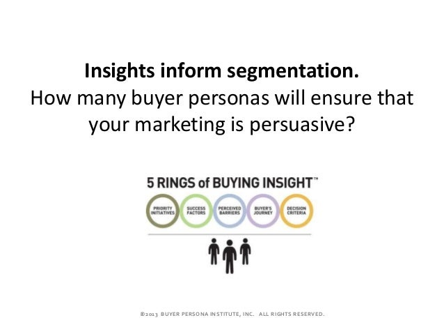 ©2013 BUYER PERSONA INSTITUTE, INC. ALL RIGHTS RESERVED. Insights inform segmentation. How many buyer personas will ensur...