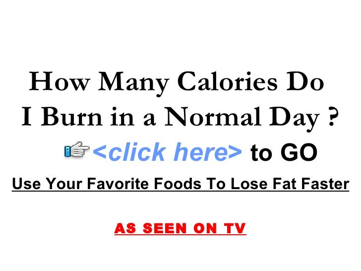 How Many Calories Do  I Burn in a Normal Day ? Use Your Favorite Foods To Lose Fat Faster AS SEEN ON TV < click here >   t...