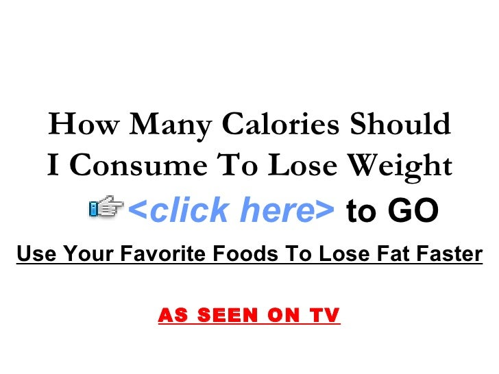 How Many Calories Should   I Consume To Lose Weight        <click here> to GO Use Your Favorite Foods To Lose Fat Faster  ...