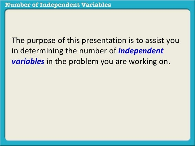 The purpose of this presentation is to assist you  in determining the number of independent  variables in the problem you ...