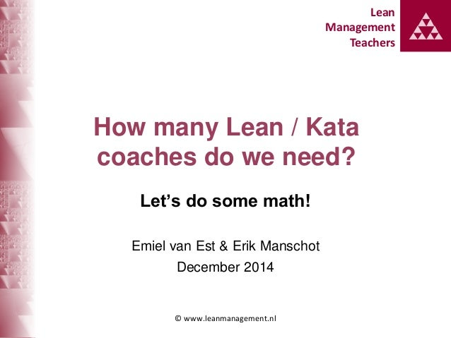 Lean Management Teachers Lean Management Teachers How many Lean / Kata coaches do we need? Let's do some math! Emiel van E...