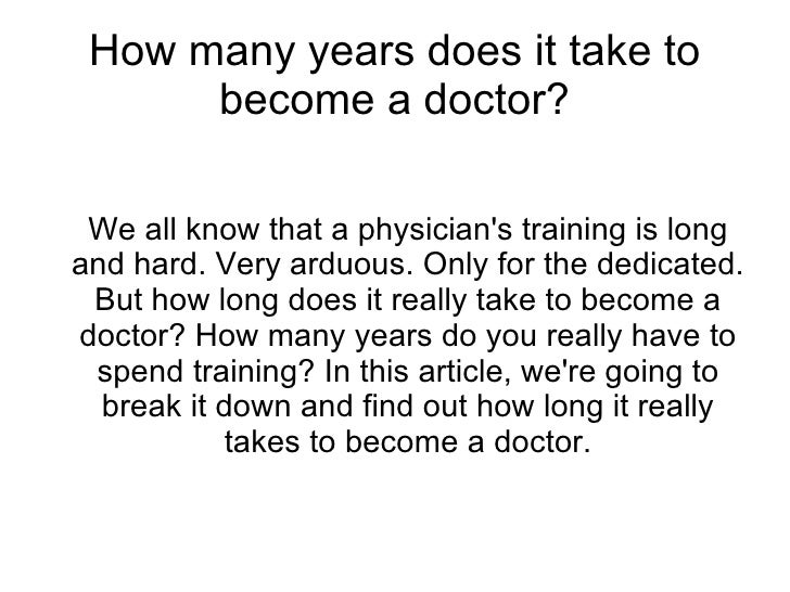 How many years does it take to      become a doctor? We all know that a physicians training is longand hard. Very arduous....