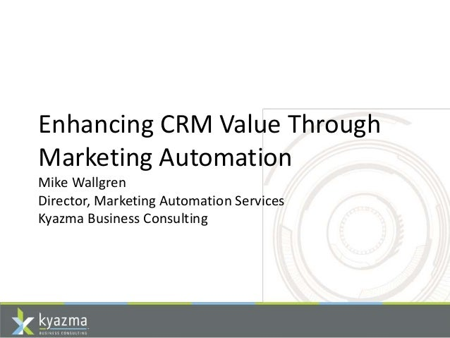 Enhancing CRM Value Through Marketing Automation Mike Wallgren Director, Marketing Automation Services Kyazma Business Con...