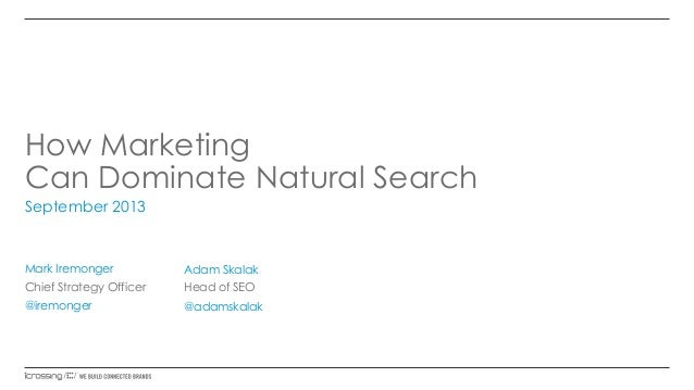 How Marketing Can Dominate Natural Search September 2013 Mark Iremonger Chief Strategy Officer @iremonger Adam Skalak Head...