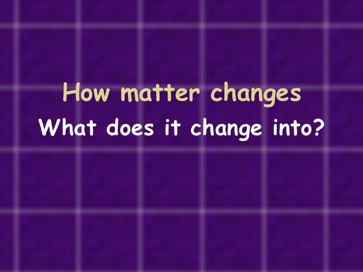 How matter changes What does it change into?