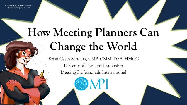How Meeting Planners Can Change the World Kristi Casey Sanders, CMP, CMM, DES, HMCC Director of Thought Leadership Meeting...
