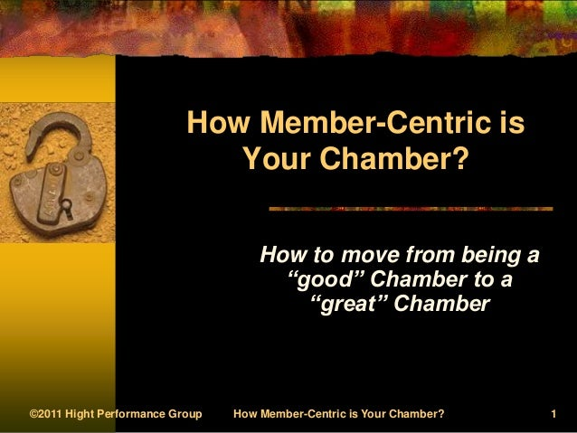 ©2011 Hight Performance Group How Member-Centric is Your Chamber? 1How Member-Centric isYour Chamber?How to move from bein...