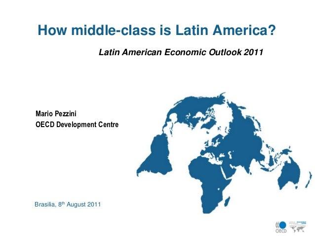 How middle-class is Latin America?                        Latin American Economic Outlook 2011Mario PezziniOECD Developmen...