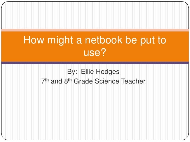 By:  Ellie Hodges <br />7th and 8th Grade Science Teacher<br />How might a netbook be put to use?<br />