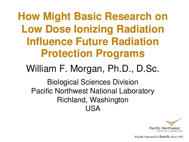 How Might Basic Research on Low Dose Ionizing Radiation Influence Future Radiation Protection Programs William F. Morgan, ...