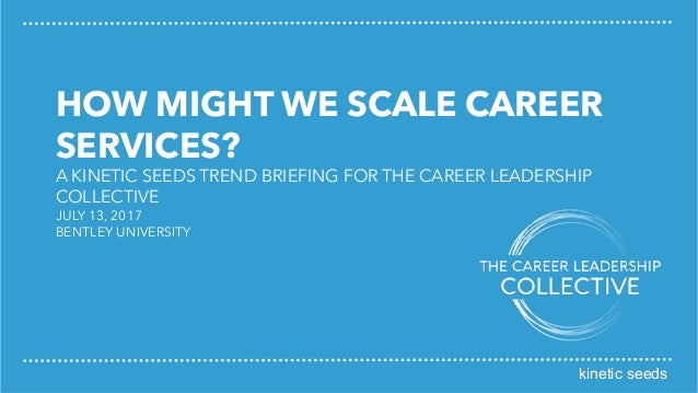 kinetic seeds HOW MIGHT WE SCALE CAREER SERVICES? A KINETIC SEEDS TREND BRIEFING FOR THE CAREER LEADERSHIP COLLECTIVE JULY...