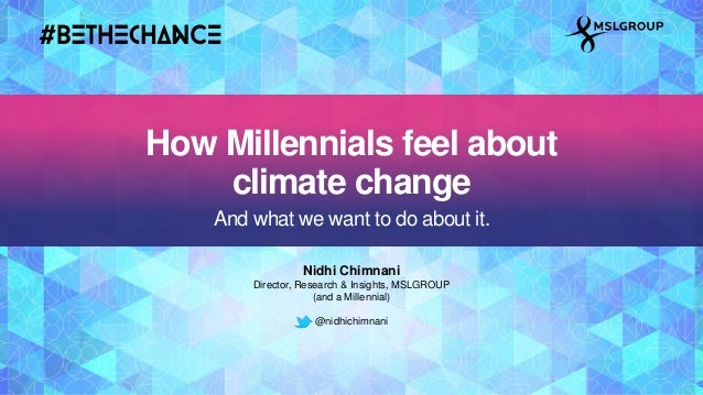Nidhi Chimnani Director, Research & Insights, MSLGROUP (and a Millennial) @nidhichimnani How Millennials feel about climat...