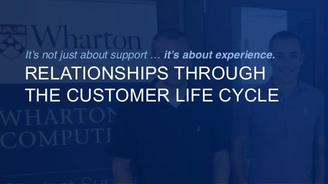 It's not just about support … it's about experience. RELATIONSHIPS THROUGH THE CUSTOMER LIFE CYCLE