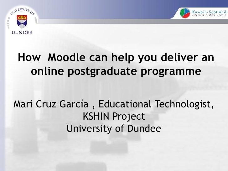 How Moodle can help you deliver an  online postgraduate programmeMari Cruz García , Educational Technologist,             ...