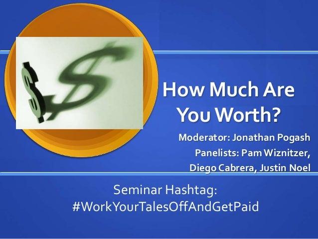 How Much Are YouWorth? Moderator: Jonathan Pogash Panelists: Pam Wiznitzer, Diego Cabrera, Justin Noel Seminar Hashtag: #W...