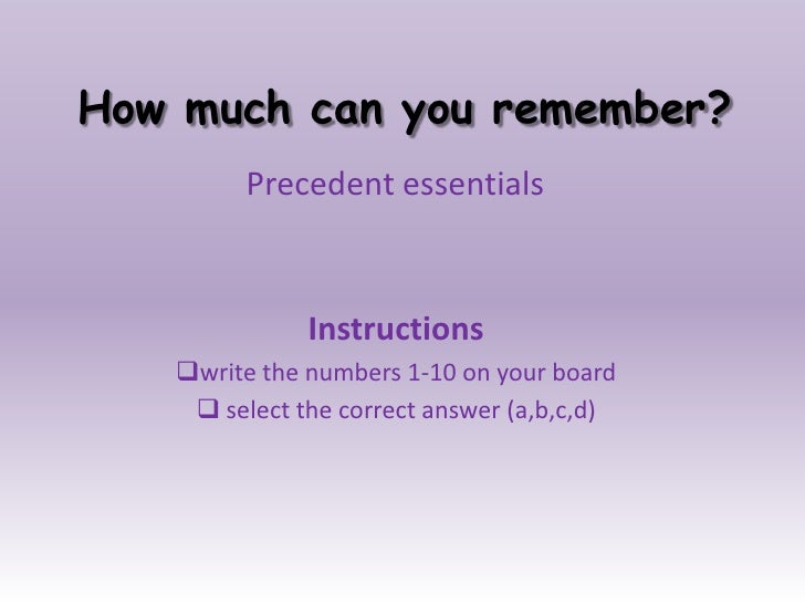 How much can you remember?<br />Precedent essentials<br />Instructions <br /><ul><li>write the numbers 1-10 on your board