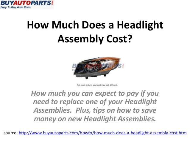 How Much Does a HeadlightAssembly Cost?source: http://www.buyautoparts.com/howto/how-much-does-a-headlight-assembly-cost.h...