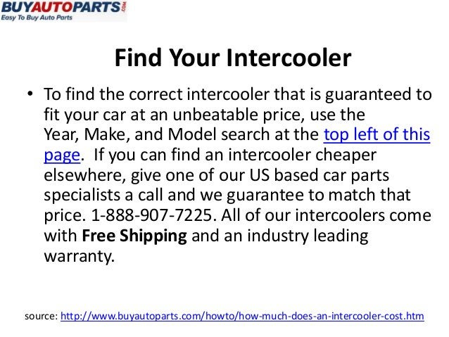 source: http://www.buyautoparts.com/howto/how-much-does-an-intercooler-cost.htm• To find the correct intercooler that is g...