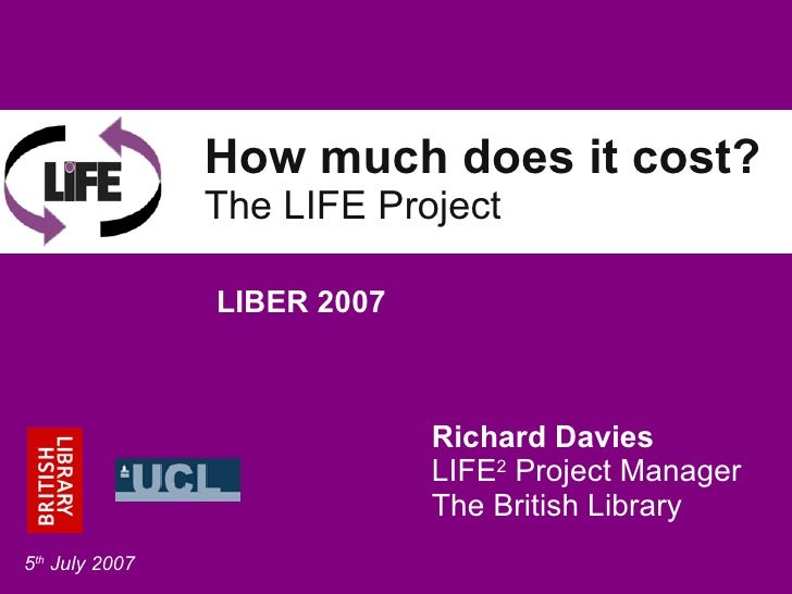 How much does it cost? The LIFE Project Richard Davies LIFE 2  Project Manager The British Library LIBER 2007 5 th  July 2...