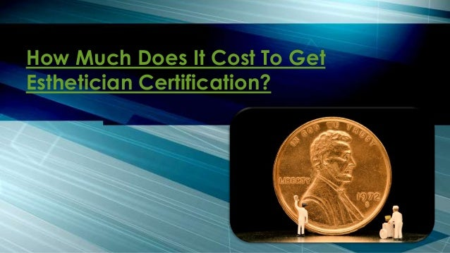 How Much Does It Cost To Get Esthetician Certification