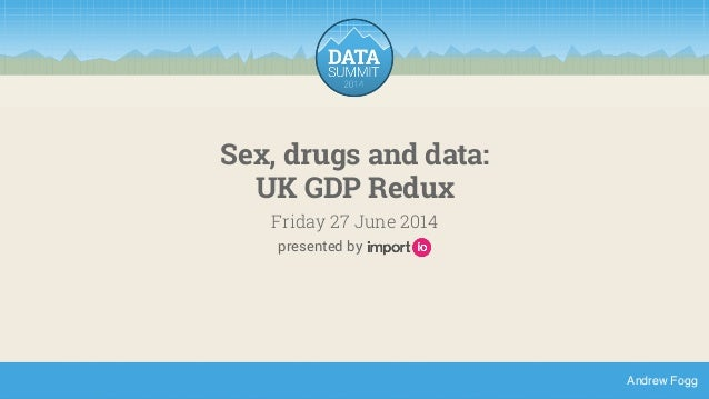 Andrew Fogg  Sex, drugs and data:  UK GDP Redux  Friday 27 June 2014  presented by