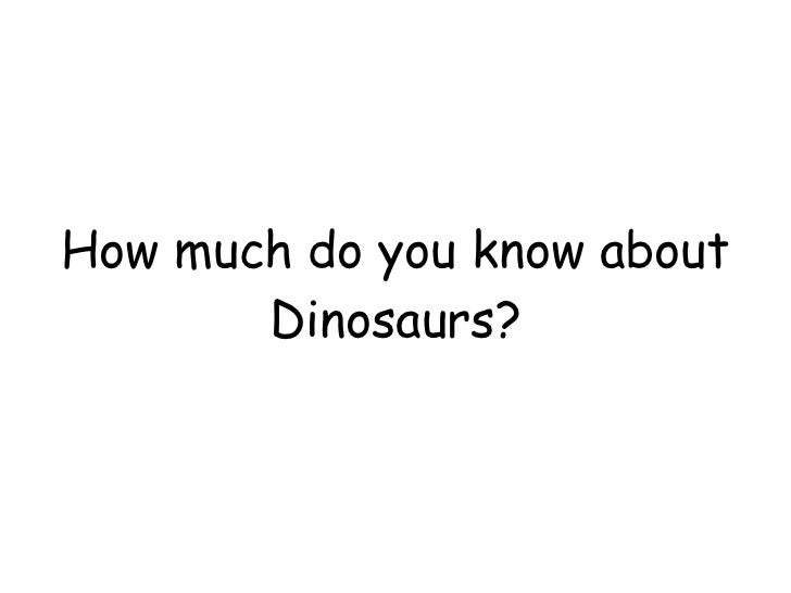 How much do you know about Dinosaurs?