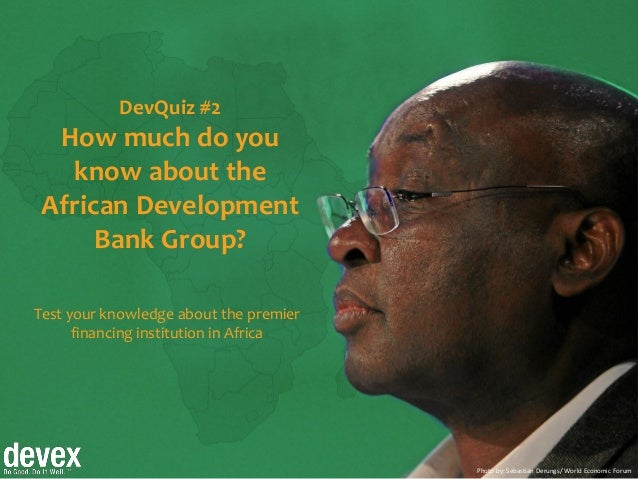 Photo by: Sebastian Derungs/ World Economic Forum DevQuiz #2 How much do you know about the African Development Bank Group...