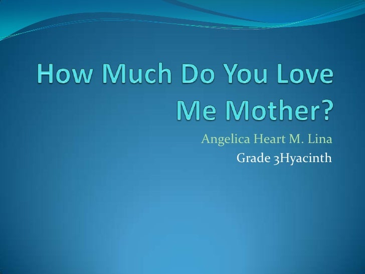 How Much Do You Love Me Mother?<br />Angelica Heart M. Lina<br />Grade 3Hyacinth<br />