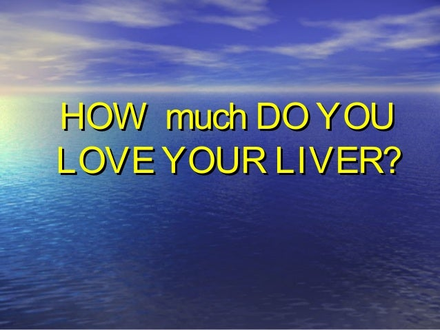 HOW much DO YOUHOW much DO YOULOVE YOUR LIVER?LOVE YOUR LIVER?
