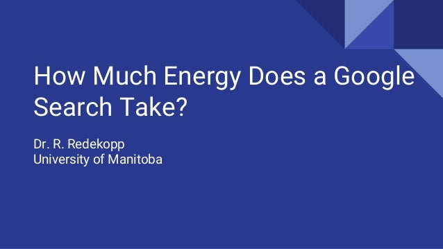 How Much Energy Does a Google Search Take? Dr. R. Redekopp University of Manitoba