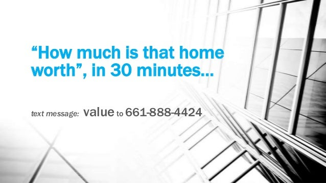 """""""How much is that home worth"""", in 30 minutes… text message: value to 661-888-4424"""