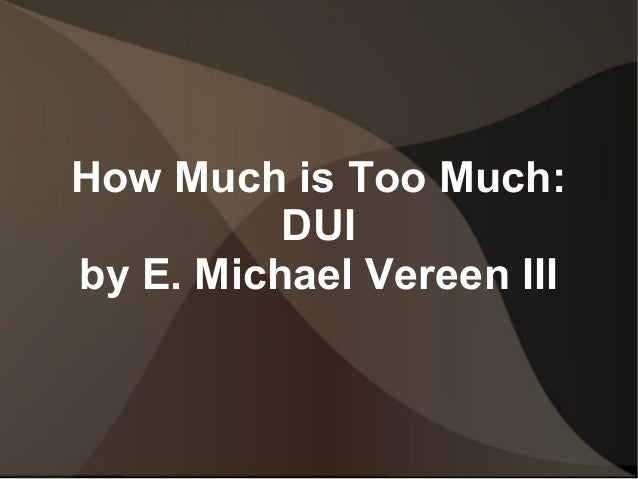 How Much is Too Much:DUIby E. Michael Vereen III