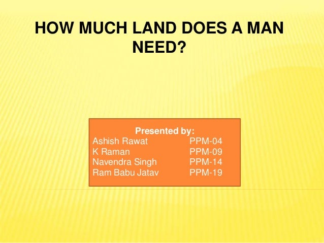 how much land does a man require moral How much land does a man need i an elder sister came to visit her younger sister in the country the elder was married to a tradesman in town, the younger to a.