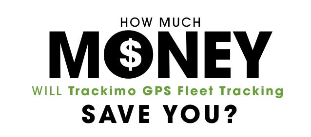 HOW MUCH WILL Trackimo GPS Fleet Tracking SAVE YOU?
