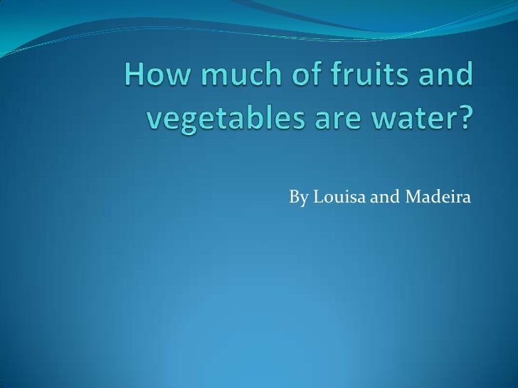 How much of fruits and vegetables are water?<br />By Louisa and Madeira<br />