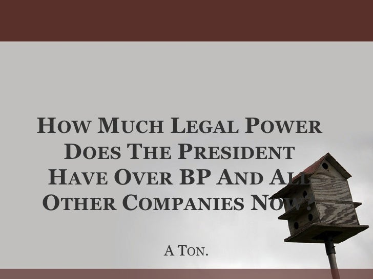 HOW MUCH LEGAL POWER   DOES THE PRESIDENT  HAVE OVER BP AND ALL OTHER COMPANIES NOW?           A TON.
