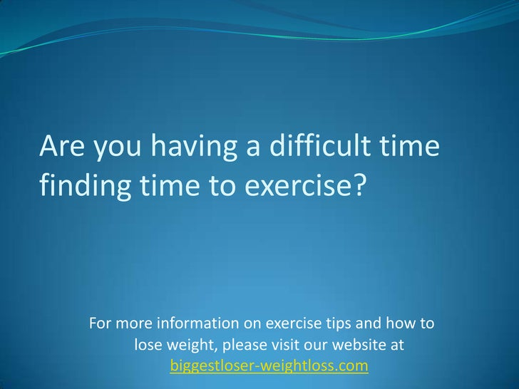 Are you having a difficult time finding time to exercise?<br />For more information on exercise tips and how to lose weigh...