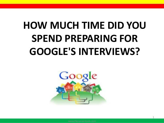 HOW MUCH TIME DID YOU SPEND PREPARING FOR GOOGLE'S INTERVIEWS? www.thecareertools.com 1