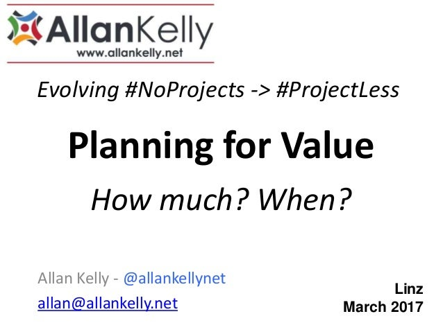 Evolving #NoProjects -> #ProjectLess Allan Kelly - @allankellynet allan@allankelly.net Planning for Value How much? When? ...