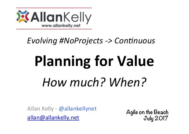 Evolving	#NoProjects	->	Con5nuous	 Allan	Kelly	-	@allankellynet	 allan@allankelly.net	 Planning	for	Value	 How	much?	When?...