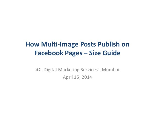 How Multi-Image Posts Publish on Facebook Pages – Size Guide iOL Digital Marketing Services - Mumbai April 15, 2014