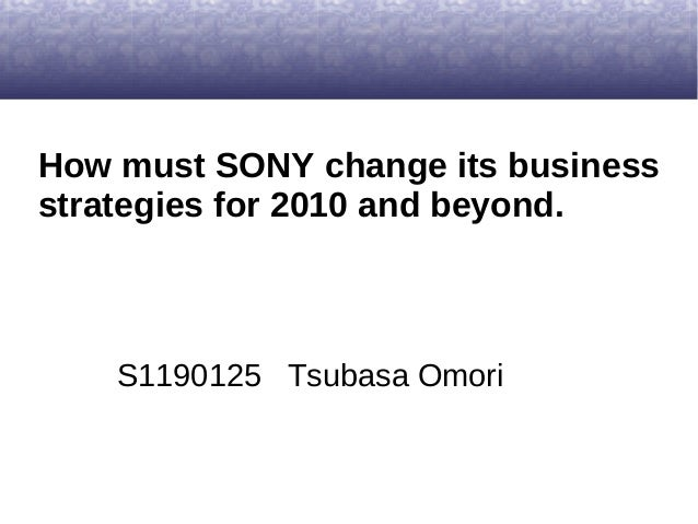 How must SONY change its businessstrategies for 2010 and beyond.S1190125 Tsubasa Omori