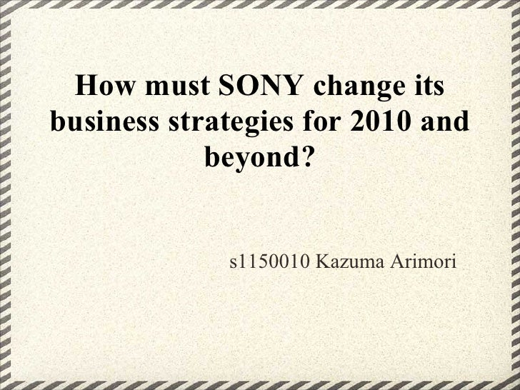 How must SONY change itsbusiness strategies for 2010 and            beyond?             s1150010 Kazuma Arimori