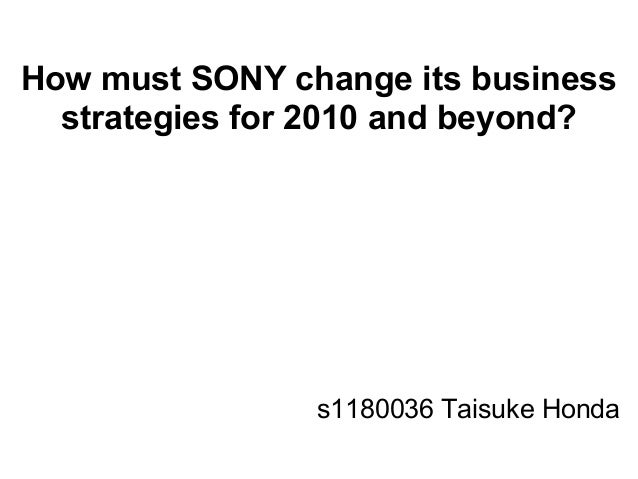 How must SONY change its businessstrategies for 2010 and beyond?s1180036 Taisuke Honda