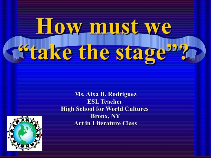 """How must we """"take the stage""""? Ms. Aixa B. Rodriguez ESL Teacher  High School for World Cultures  Bronx, NY Art in Literatu..."""